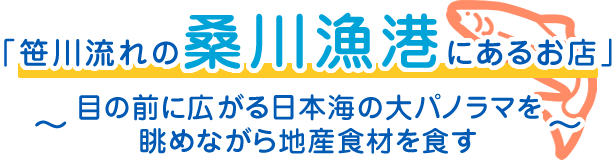 「笹川流れの漁港内にあるお店」~目の前に広がる日本海の大パノラマを眺めながら地産食材を食す~